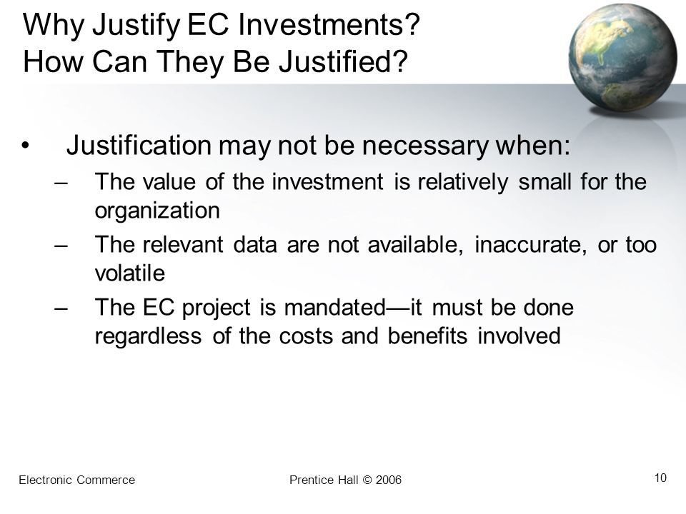 Electronic CommercePrentice Hall © 2006 10 Why Justify EC Investments? How Can They Be Justified? Justification may not be necessary when: –The value