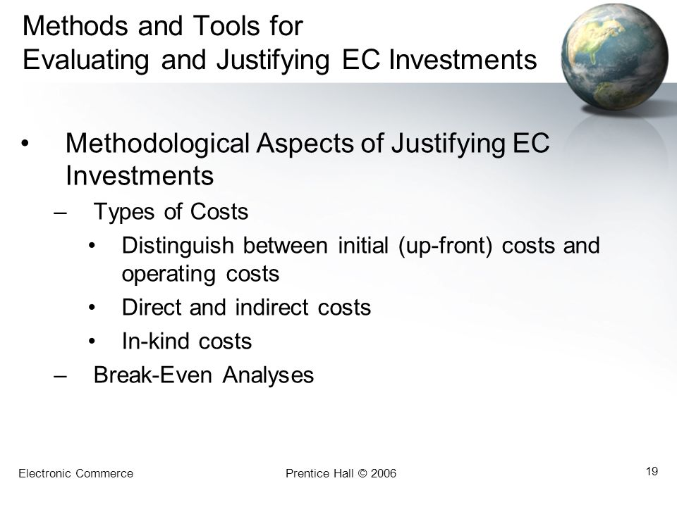 Electronic CommercePrentice Hall © 2006 19 Methods and Tools for Evaluating and Justifying EC Investments Methodological Aspects of Justifying EC Inve