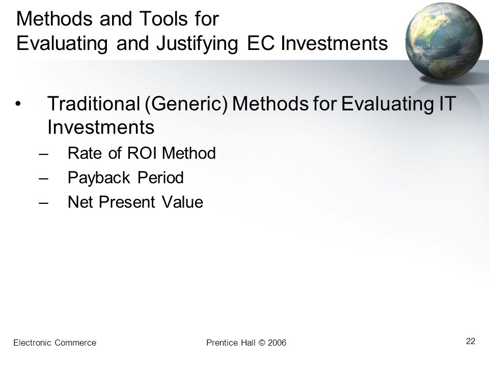 Electronic CommercePrentice Hall © 2006 22 Methods and Tools for Evaluating and Justifying EC Investments Traditional (Generic) Methods for Evaluating