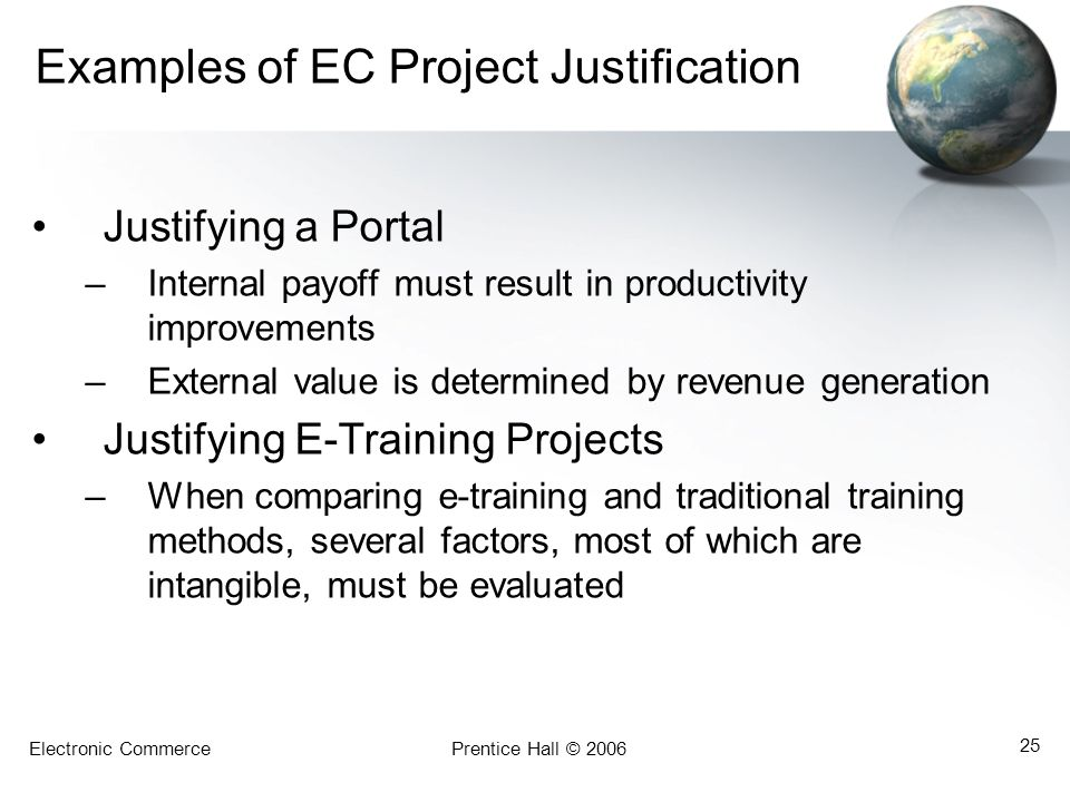 Electronic CommercePrentice Hall © 2006 25 Examples of EC Project Justification Justifying a Portal –Internal payoff must result in productivity impro