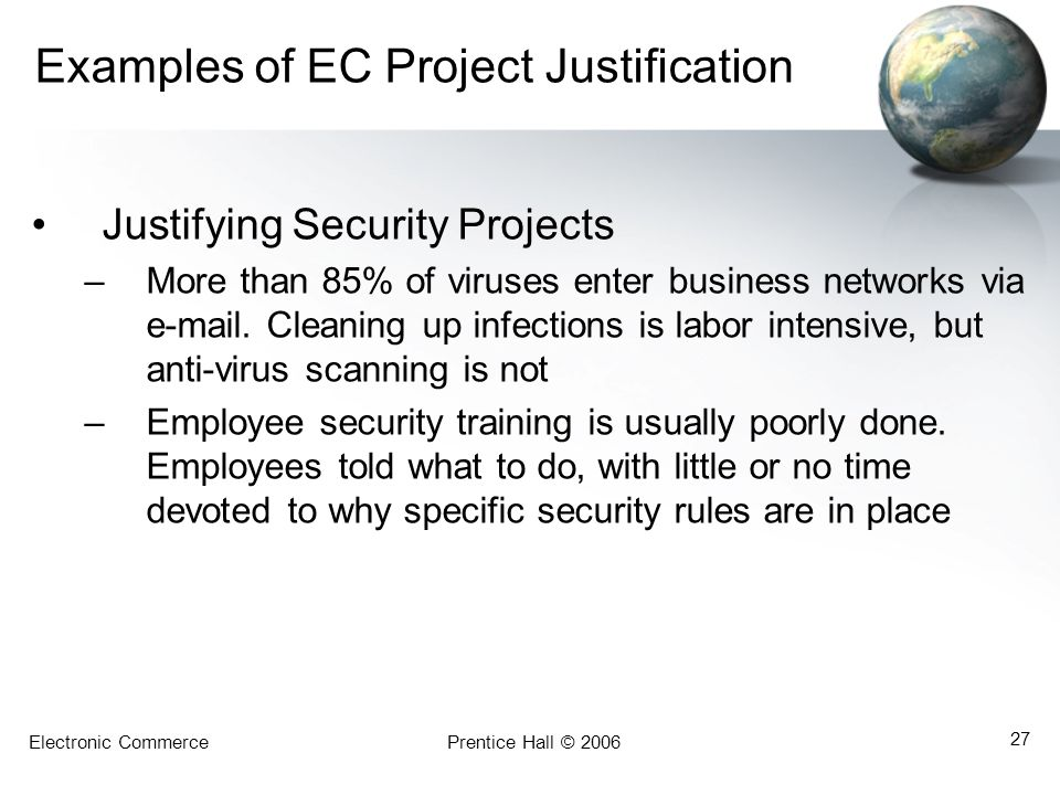 Electronic CommercePrentice Hall © 2006 27 Examples of EC Project Justification Justifying Security Projects –More than 85% of viruses enter business
