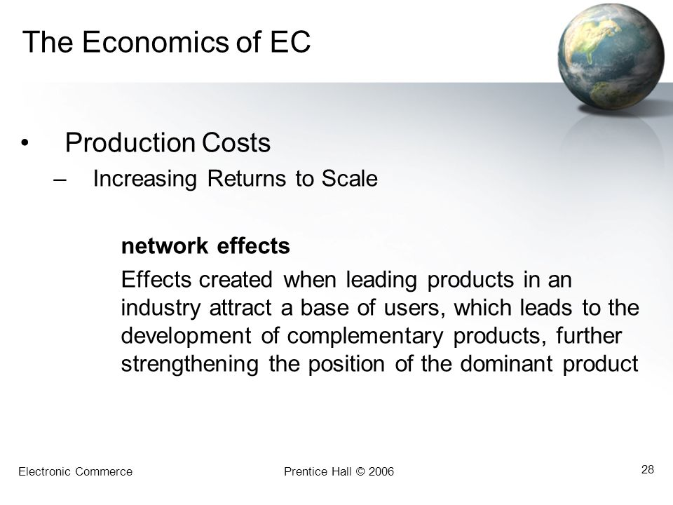 Electronic CommercePrentice Hall © 2006 28 The Economics of EC Production Costs –Increasing Returns to Scale network effects Effects created when lead