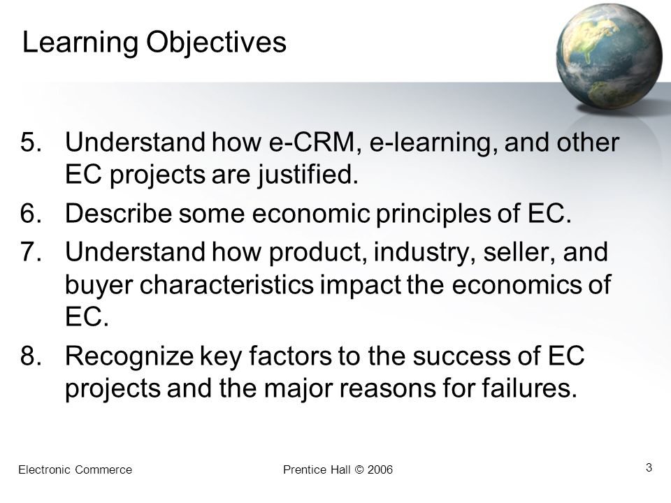 Electronic CommercePrentice Hall © 2006 3 Learning Objectives 5.Understand how e-CRM, e-learning, and other EC projects are justified. 6.Describe some