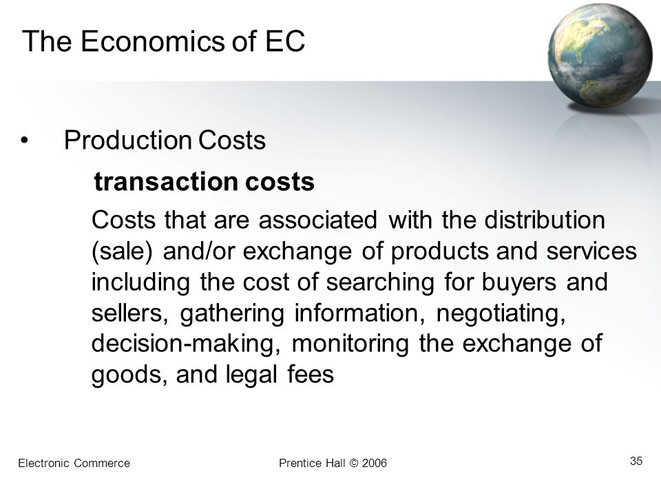 Electronic CommercePrentice Hall © 2006 35 The Economics of EC Production Costs transaction costs Costs that are associated with the distribution (sal