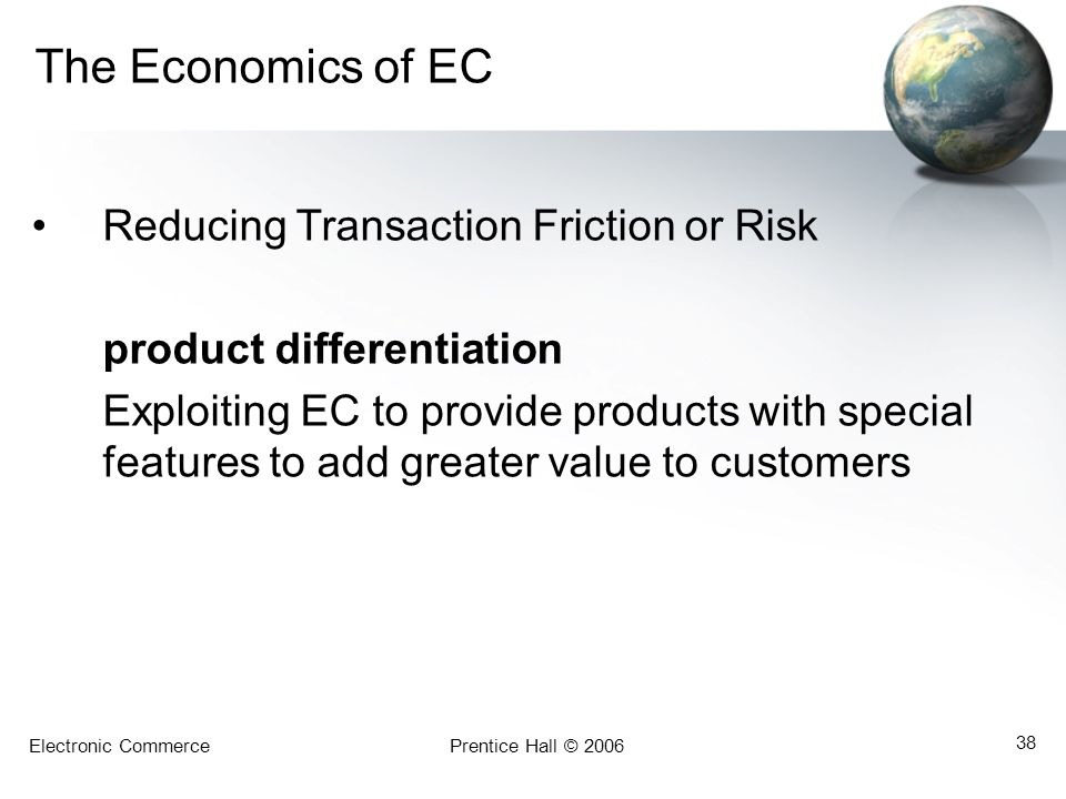 Electronic CommercePrentice Hall © 2006 38 The Economics of EC Reducing Transaction Friction or Risk product differentiation Exploiting EC to provide