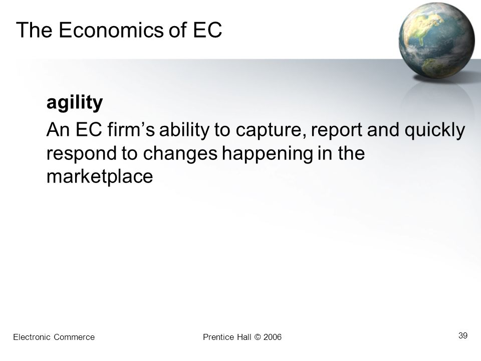 Electronic CommercePrentice Hall © 2006 39 The Economics of EC agility An EC firm's ability to capture, report and quickly respond to changes happenin