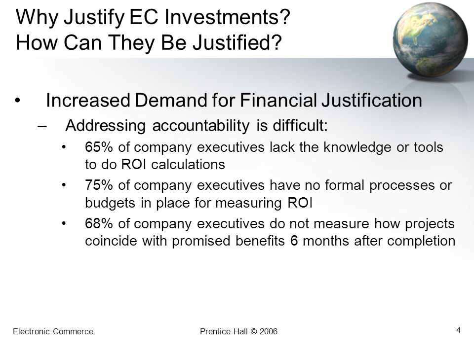 Electronic CommercePrentice Hall © 2006 4 Why Justify EC Investments? How Can They Be Justified? Increased Demand for Financial Justification –Address