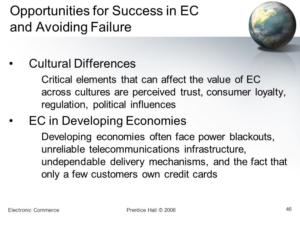 Electronic CommercePrentice Hall © 2006 46 Opportunities for Success in EC and Avoiding Failure Cultural Differences Critical elements that can affect