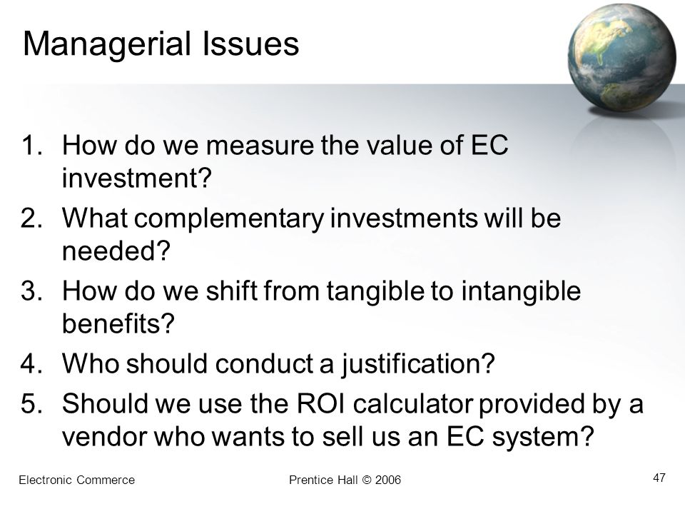 Electronic CommercePrentice Hall © 2006 47 Managerial Issues 1.How do we measure the value of EC investment? 2.What complementary investments will be