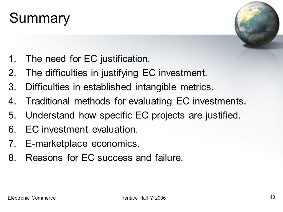 Electronic CommercePrentice Hall © 2006 48 Summary 1.The need for EC justification. 2.The difficulties in justifying EC investment. 3.Difficulties in