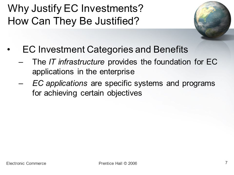 Electronic CommercePrentice Hall © 2006 7 Why Justify EC Investments? How Can They Be Justified? EC Investment Categories and Benefits –The IT infrast