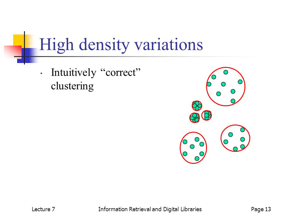 Lecture 7Information Retrieval and Digital LibrariesPage 13 High density variations Intuitively correct clustering