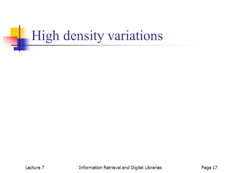 Lecture 7Information Retrieval and Digital LibrariesPage 17 High density variations