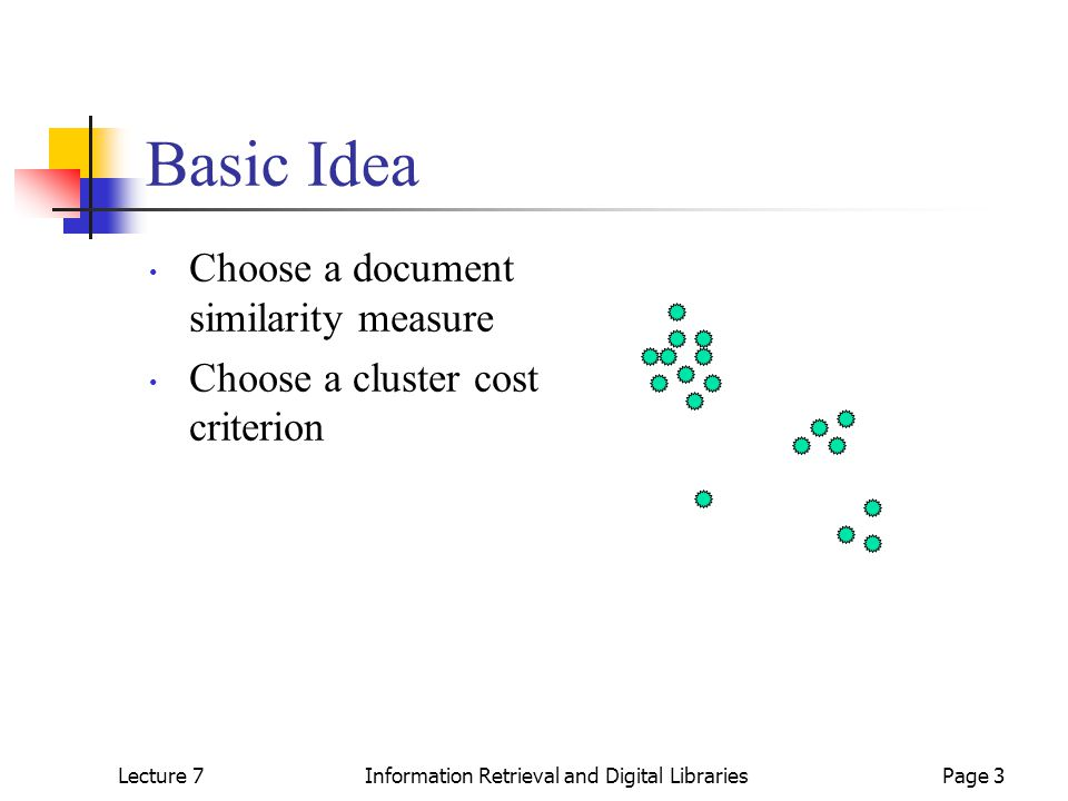 Lecture 7Information Retrieval and Digital LibrariesPage 4 Basic Idea Choose a document similarity measure Choose a cluster cost or similarity criterion Group like documents into clusters with minimal cluster cost
