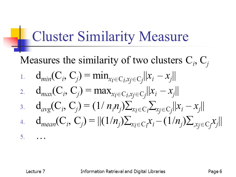 Lecture 7Information Retrieval and Digital LibrariesPage 6 Cluster Similarity Measure Measures the similarity of two clusters C i, C j 1.