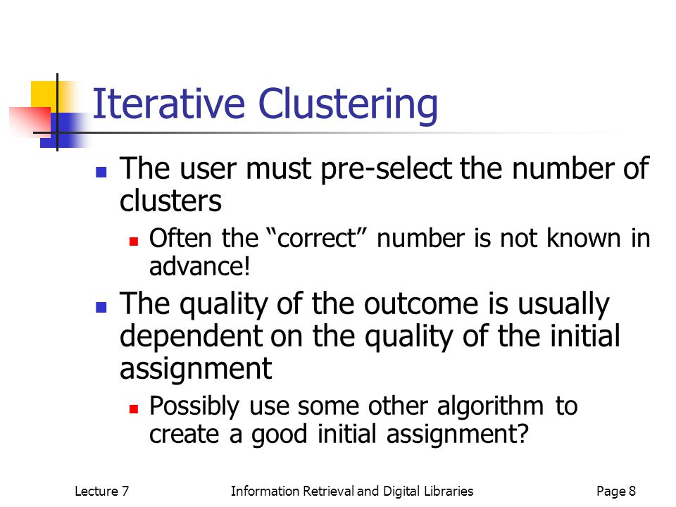 Lecture 7Information Retrieval and Digital LibrariesPage 9 Hierarchical Agglomerative Clustering Create N single- document clusters For i in 1..n Merge two clusters with greatest similarity