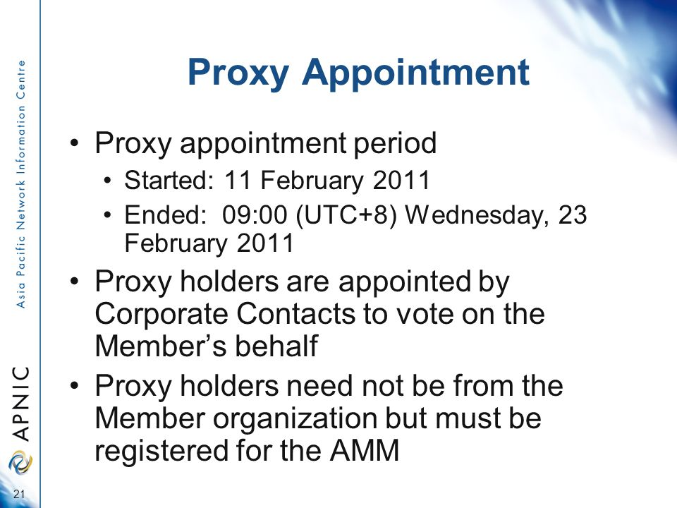 Proxy Appointment Proxy appointment period Started: 11 February 2011 Ended: 09:00 (UTC+8) Wednesday, 23 February 2011 Proxy holders are appointed by Corporate Contacts to vote on the Member's behalf Proxy holders need not be from the Member organization but must be registered for the AMM 21