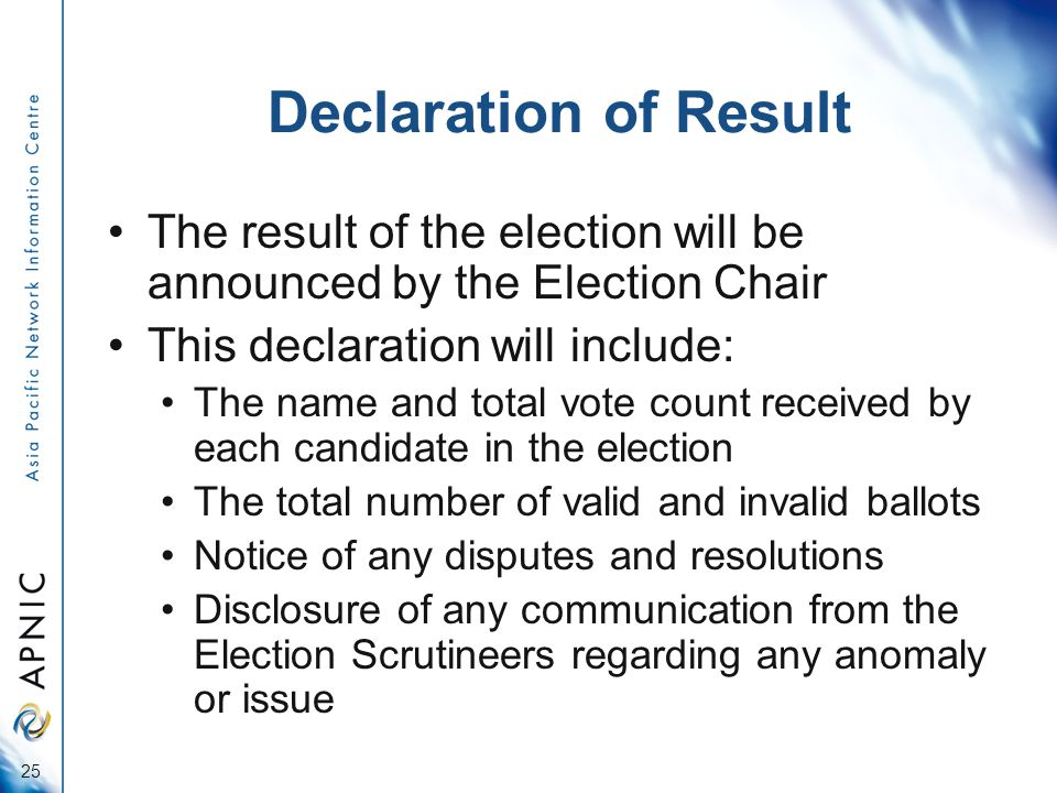 Declaration of Result The result of the election will be announced by the Election Chair This declaration will include: The name and total vote count received by each candidate in the election The total number of valid and invalid ballots Notice of any disputes and resolutions Disclosure of any communication from the Election Scrutineers regarding any anomaly or issue 25