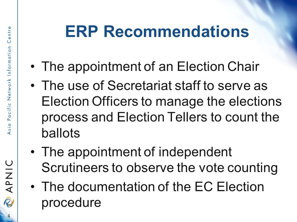 ERP Recommendations The appointment of an Election Chair The use of Secretariat staff to serve as Election Officers to manage the elections process and Election Tellers to count the ballots The appointment of independent Scrutineers to observe the vote counting The documentation of the EC Election procedure 4