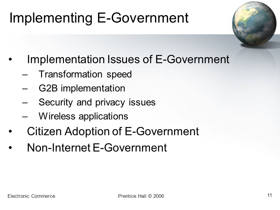 Electronic CommercePrentice Hall © 2006 11 Implementing E-Government Implementation Issues of E-Government –Transformation speed –G2B implementation –