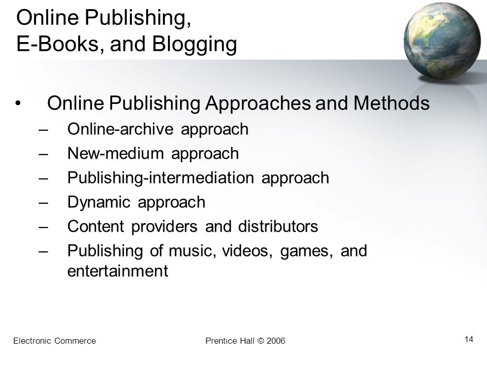 Electronic CommercePrentice Hall © 2006 14 Online Publishing, E-Books, and Blogging Online Publishing Approaches and Methods –Online-archive approach