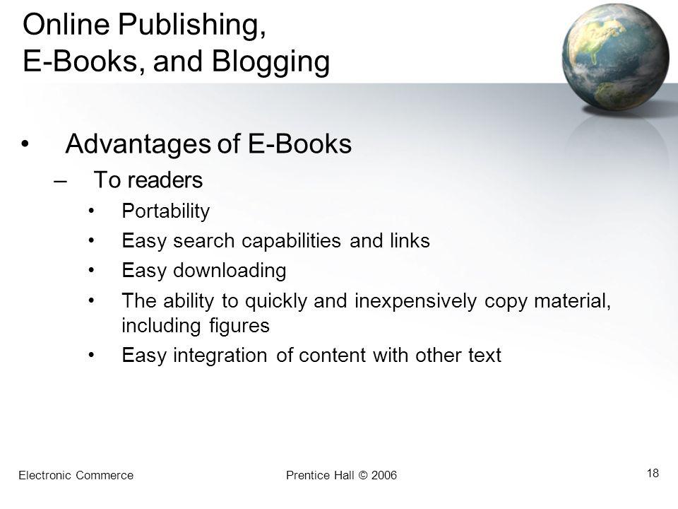 Electronic CommercePrentice Hall © 2006 18 Online Publishing, E-Books, and Blogging Advantages of E-Books –To readers Portability Easy search capabili