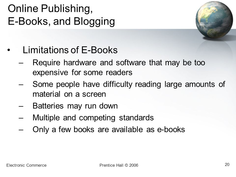 Electronic CommercePrentice Hall © 2006 20 Online Publishing, E-Books, and Blogging Limitations of E-Books –Require hardware and software that may be