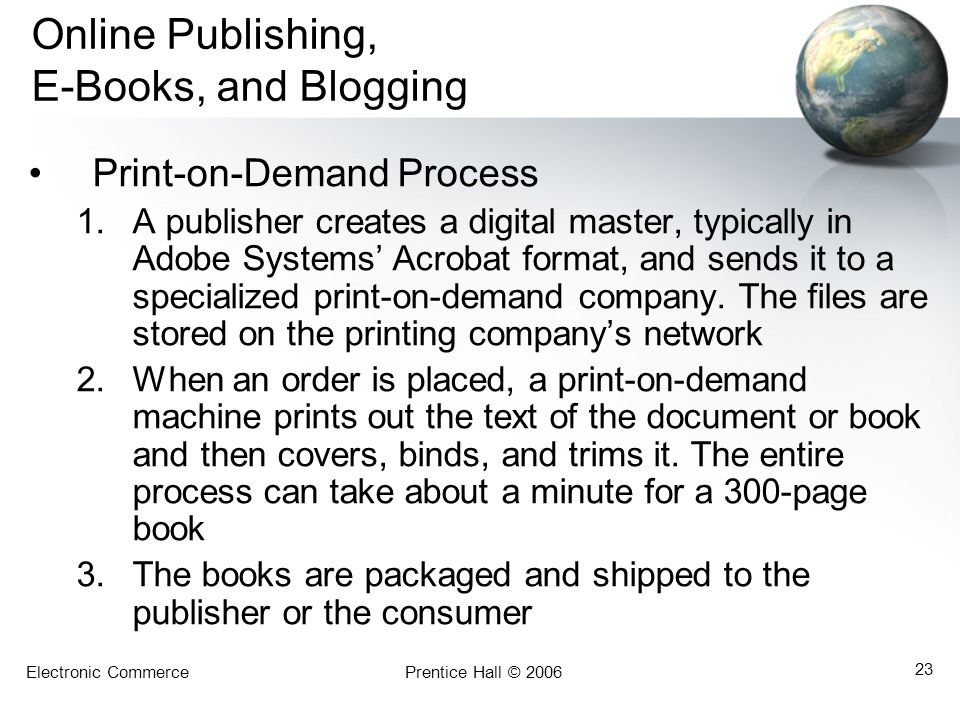 Electronic CommercePrentice Hall © 2006 23 Online Publishing, E-Books, and Blogging Print-on-Demand Process 1.A publisher creates a digital master, ty