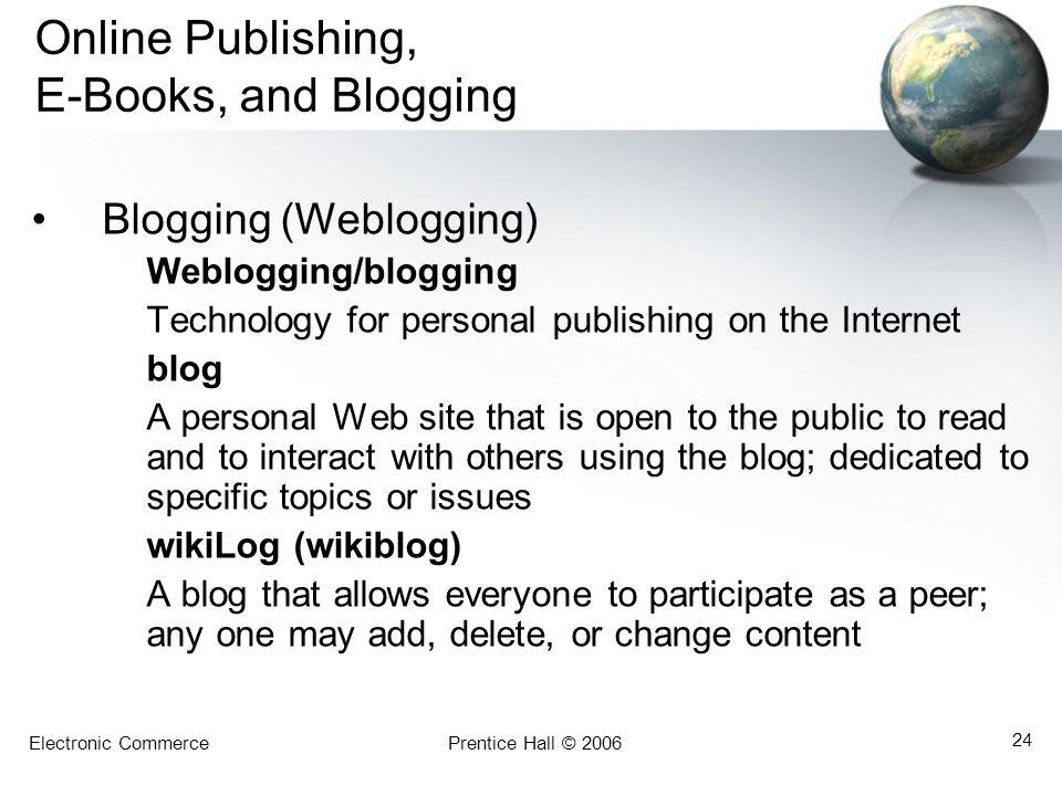 Electronic CommercePrentice Hall © 2006 24 Online Publishing, E-Books, and Blogging Blogging (Weblogging) Weblogging/blogging Technology for personal