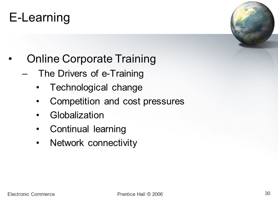 Electronic CommercePrentice Hall © 2006 30 E-Learning Online Corporate Training –The Drivers of e-Training Technological change Competition and cost p