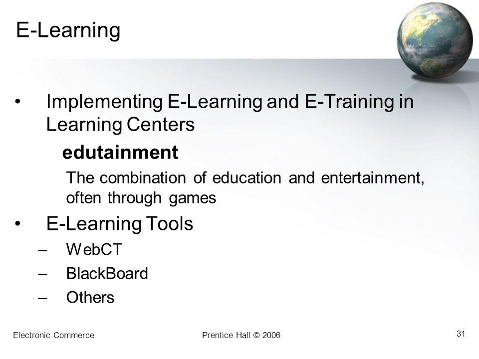 Electronic CommercePrentice Hall © 2006 31 E-Learning Implementing E-Learning and E-Training in Learning Centers edutainment The combination of educat