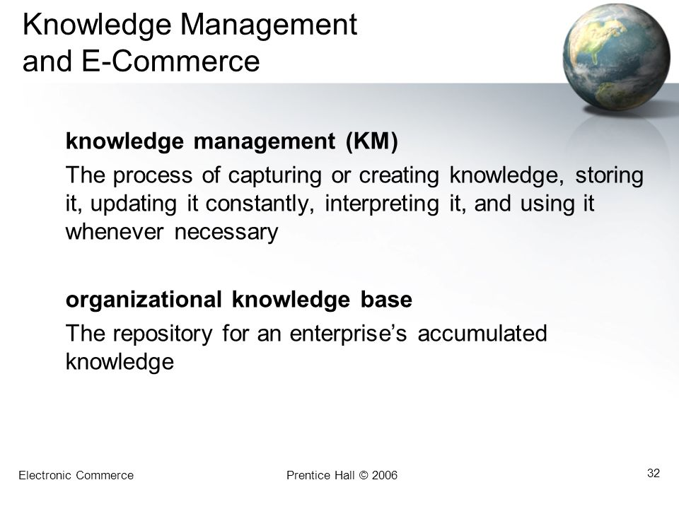 Electronic CommercePrentice Hall © 2006 32 Knowledge Management and E-Commerce knowledge management (KM) The process of capturing or creating knowledg