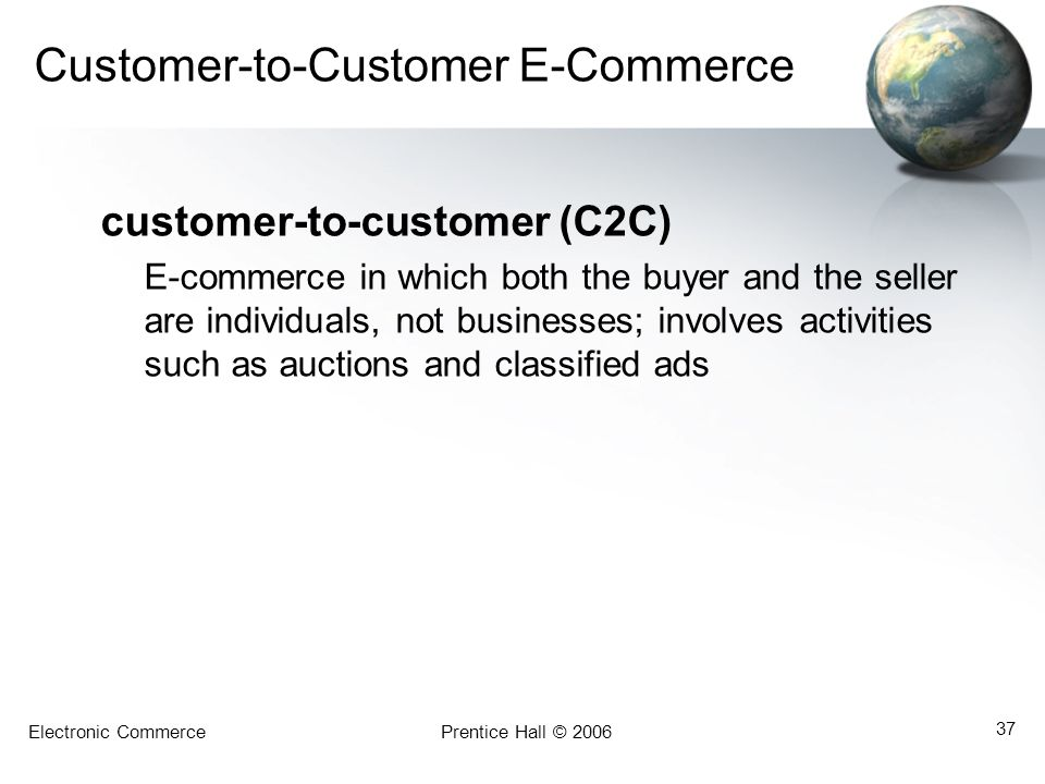 Electronic CommercePrentice Hall © 2006 37 Customer-to-Customer E-Commerce customer-to-customer (C2C) E-commerce in which both the buyer and the selle