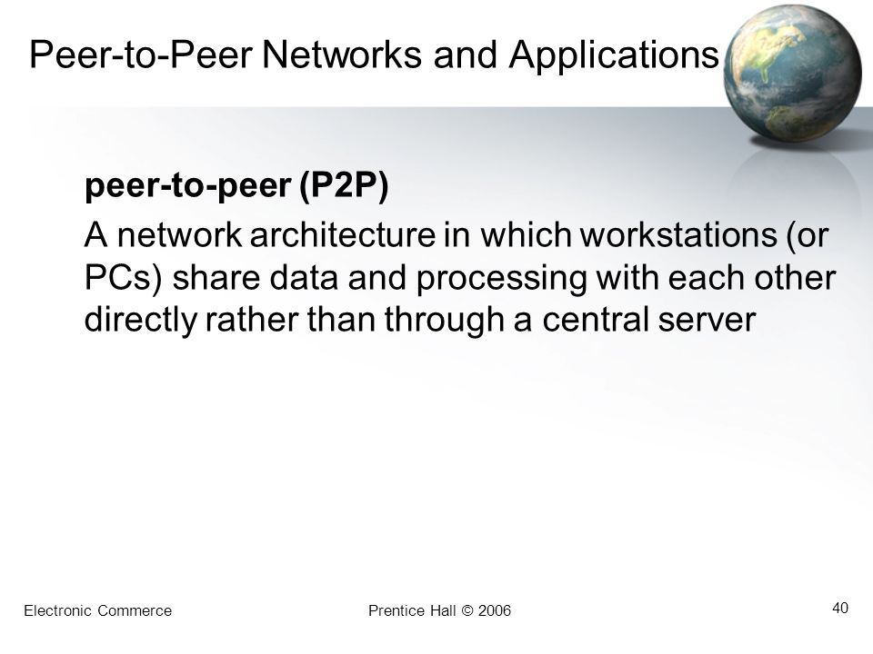Electronic CommercePrentice Hall © 2006 40 Peer-to-Peer Networks and Applications peer-to-peer (P2P) A network architecture in which workstations (or