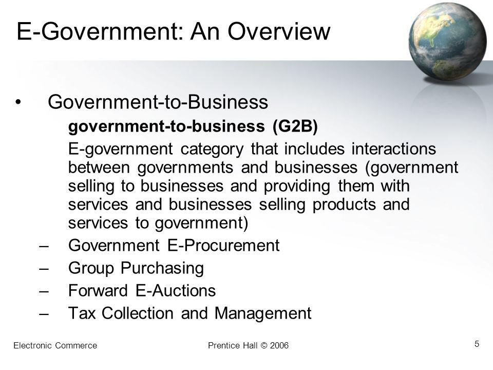 Electronic CommercePrentice Hall © 2006 5 E-Government: An Overview Government-to-Business government-to-business (G2B) E-government category that inc