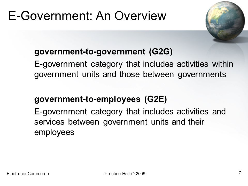 Electronic CommercePrentice Hall © 2006 7 E-Government: An Overview government-to-government (G2G) E-government category that includes activities with