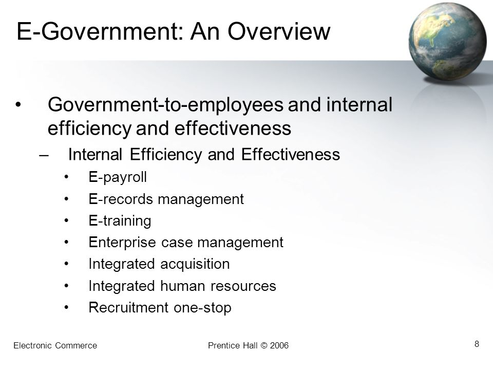 Electronic CommercePrentice Hall © 2006 8 E-Government: An Overview Government-to-employees and internal efficiency and effectiveness –Internal Effici