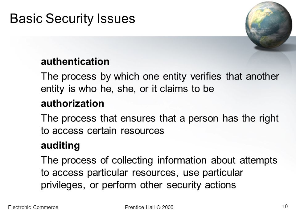 Electronic CommercePrentice Hall © 2006 10 Basic Security Issues authentication The process by which one entity verifies that another entity is who he