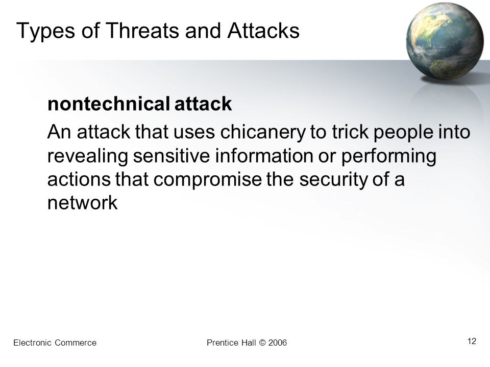 Electronic CommercePrentice Hall © 2006 12 Types of Threats and Attacks nontechnical attack An attack that uses chicanery to trick people into reveali