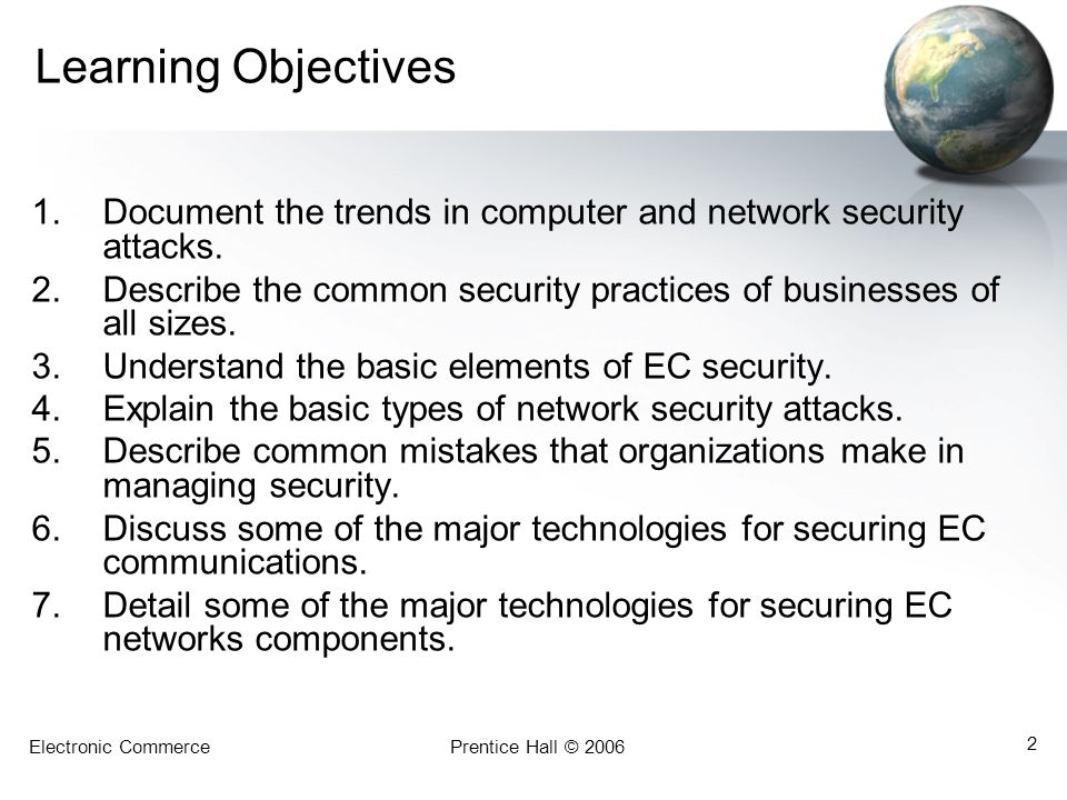 Electronic CommercePrentice Hall © 2006 2 Learning Objectives 1.Document the trends in computer and network security attacks. 2.Describe the common se