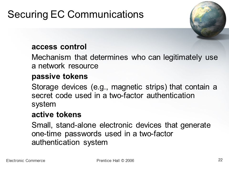 Electronic CommercePrentice Hall © 2006 22 Securing EC Communications access control Mechanism that determines who can legitimately use a network reso