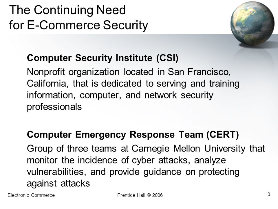 Electronic CommercePrentice Hall © 2006 3 The Continuing Need for E-Commerce Security Computer Security Institute (CSI) Nonprofit organization located