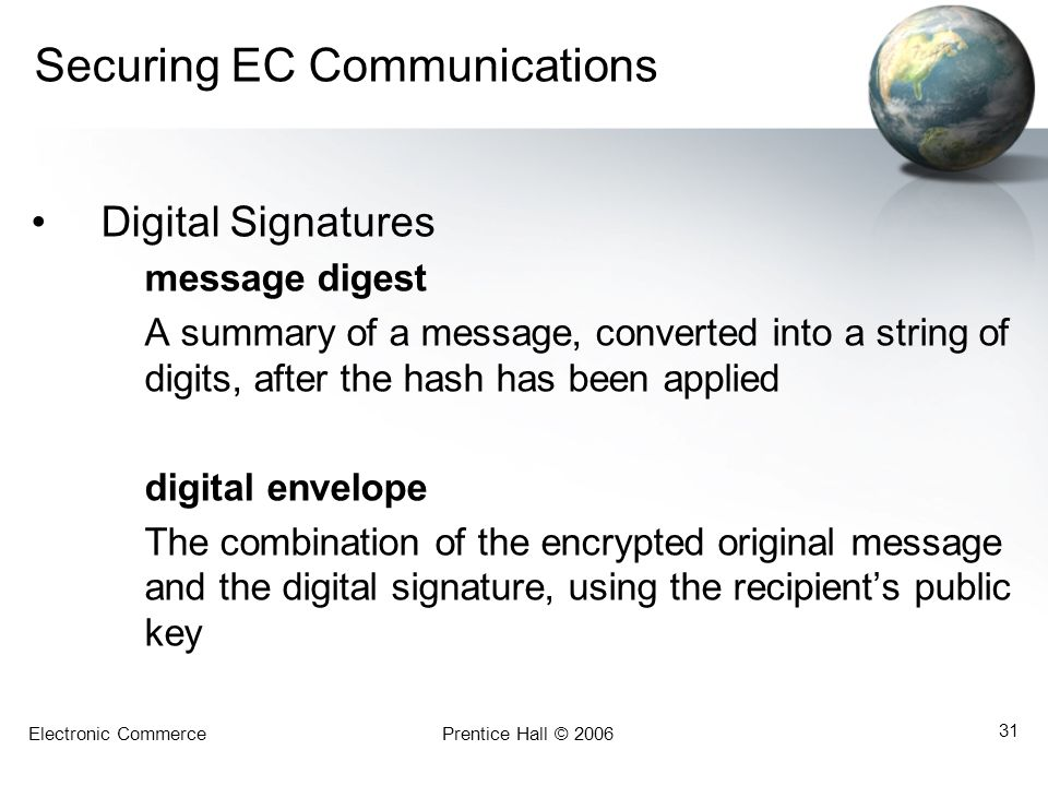 Electronic CommercePrentice Hall © 2006 31 Securing EC Communications Digital Signatures message digest A summary of a message, converted into a strin