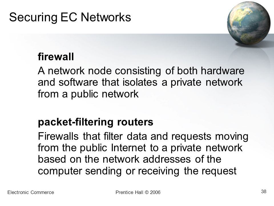 Electronic CommercePrentice Hall © 2006 38 Securing EC Networks firewall A network node consisting of both hardware and software that isolates a priva