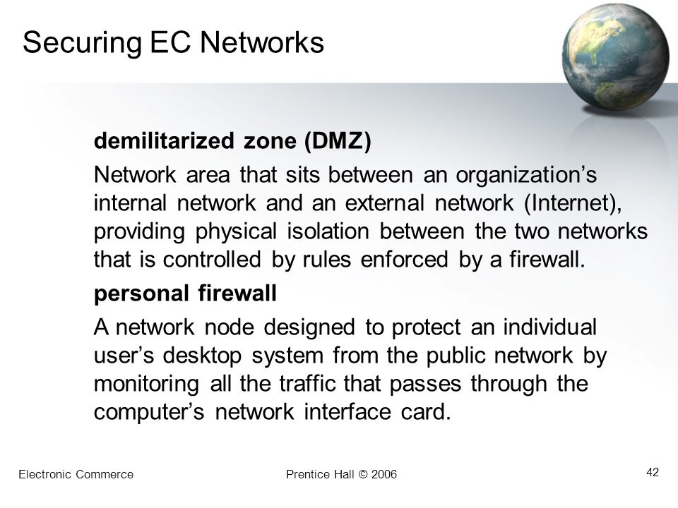 Electronic CommercePrentice Hall © 2006 42 Securing EC Networks demilitarized zone (DMZ) Network area that sits between an organization's internal net