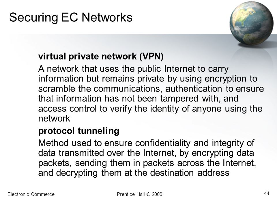 Electronic CommercePrentice Hall © 2006 44 Securing EC Networks virtual private network (VPN) A network that uses the public Internet to carry informa