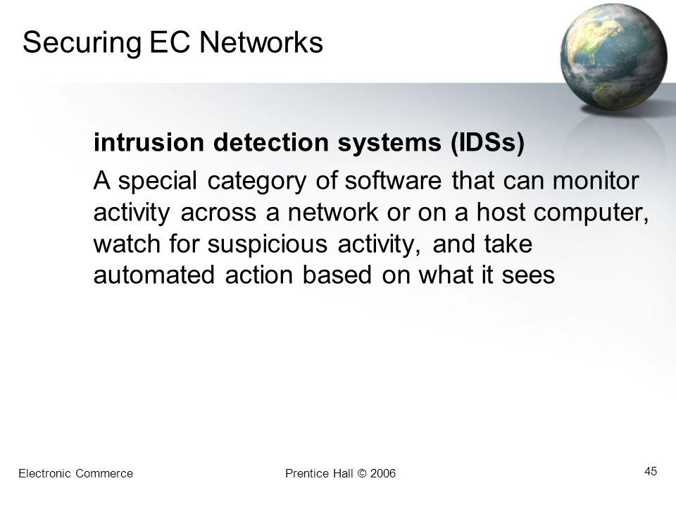 Electronic CommercePrentice Hall © 2006 45 Securing EC Networks intrusion detection systems (IDSs) A special category of software that can monitor act