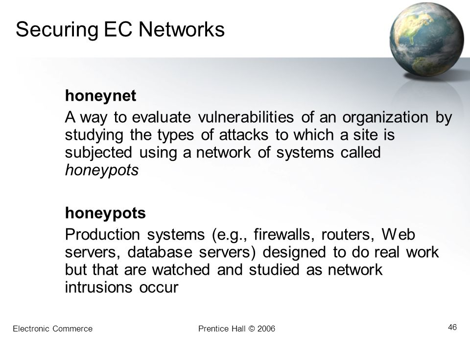 Electronic CommercePrentice Hall © 2006 46 Securing EC Networks honeynet A way to evaluate vulnerabilities of an organization by studying the types of