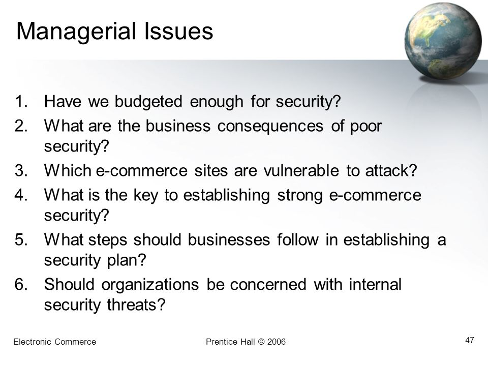 Electronic CommercePrentice Hall © 2006 47 Managerial Issues 1.Have we budgeted enough for security? 2.What are the business consequences of poor secu