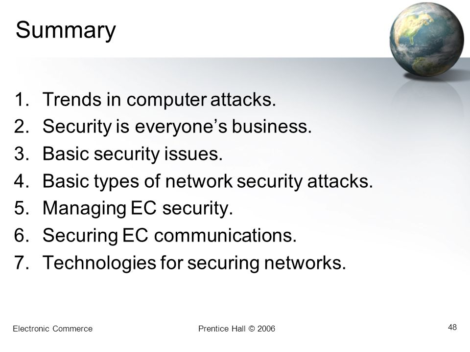 Electronic CommercePrentice Hall © 2006 48 Summary 1.Trends in computer attacks. 2.Security is everyone's business. 3.Basic security issues. 4.Basic t